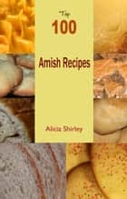 Top 100 Amish Recipes ebook by Alicia Shirley