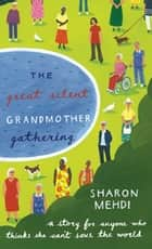 The Great Silent Grandmother Gathering - A Story for Anyone Who Thinks She Can't Save the World ebook by Sharon Mehdi