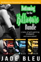 Bottoming for the Billionaire Bundle ebook by Jade Bleu