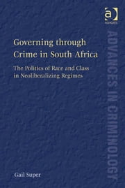 Governing through Crime in South Africa - The Politics of Race and Class in Neoliberalizing Regimes ebook by Dr Gail Super,Professor David Nelken