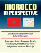 Morocco in Perspective: Orientation Guide and Moroccan Cultural Orientation: Geography, History, Economy, Security, Casablanca, Marrakech, Tangier, Berber Kingdoms, Umayyads, King Mohammed VI ebook by Progressive Management
