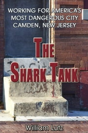 The Shark Tank: Working for America's Most Dangerous City - Camden, New Jersey ebook by William E. Lutz