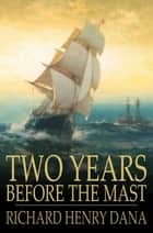 Two Years Before the Mast - A Personal Narrative of Life at Sea ebook by Richard Henry Dana