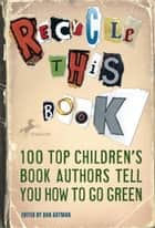 Recycle this Book - 100 Top Children's Book Authors Tell You How to Go Green ebook by Dan Gutman