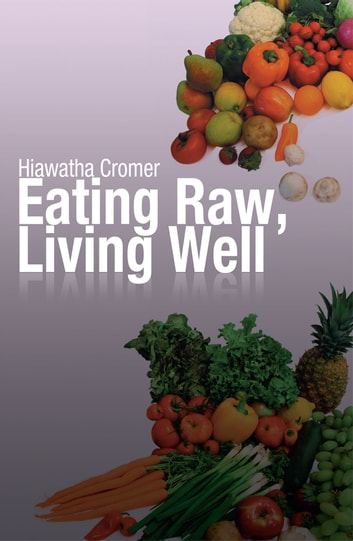 Eating Raw, Living Well ebook by Hiawatha Cromer
