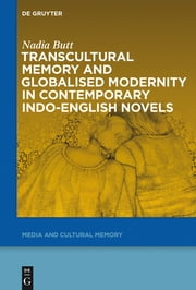 Transcultural Memory and Globalised Modernity in Contemporary Indo-English Novels ebook by Nadia Butt