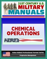 21st Century U.S. Military Manuals: Chemical Operations Principles and Fundamentals - FM 3-100 (Value-Added Professional Format Series) ebook by Progressive Management