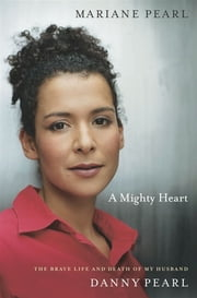 A Mighty Heart - The Brave Life and Death of My Husband Danny Pearl ebook by Mariane Pearl,Sarah Crichton