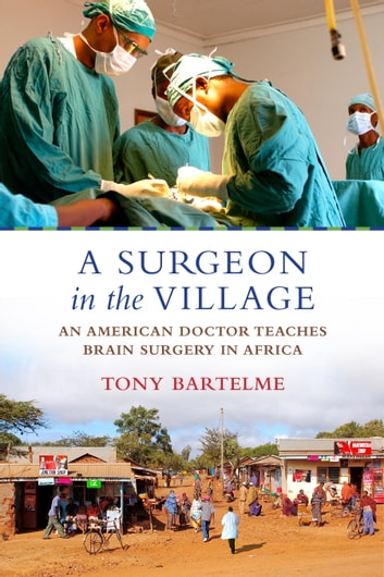 A Surgeon in the Village - An American Doctor Teaches Brain Surgery in Africa ebook by Tony Bartelme