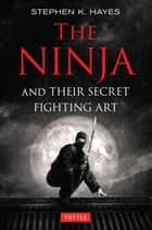 Ninja and Their Secret Fighting Art ebook by Stephen K. Hayes