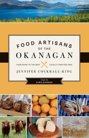 Food Artisans of the Okanagan - Your Guide to the Best Locally Crafted Fare ebook by Jennifer Cockrall-King