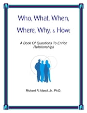 Who, What, When, Where, Why, & How - A Book Of Questions To Enrich Relationships ebook by Richard R. Marcil Jr., Ph.D.