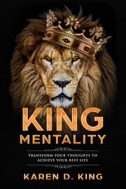 King Mentality: Transform Your Thoughts to Achieve Your Best Life ebook by Karen D King