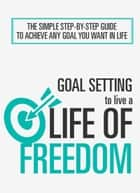 Goal Setting To Live a Life of Freedom - The Simple Step-By-Step Guide To Achieve Any Goal You Want In Life ebook by Abraham Adeniyi