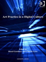 Art Practice in a Digital Culture ebook by Ms Hazel Gardiner,Dr Charlie Gere,Professor Marilyn Deegan,Professor Lorna Hughes,Mr Harold Short,Professor Andrew Prescott