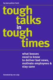 Tough Talks™ in Tough Times - What Bosses Need to Know to Deliver Bad News, Motivate Employees & Stay Sane ebook by Jean Palmer Heck