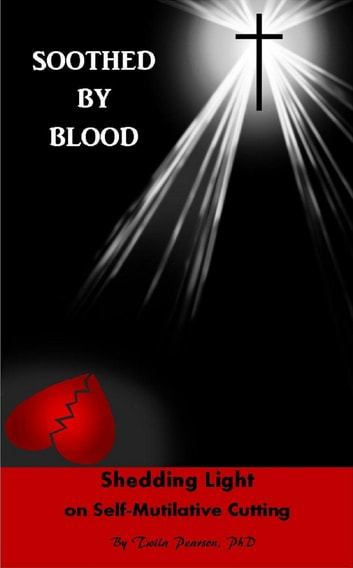 Soothed By Blood: Shedding Light on Self-Mutilative Cutting ebook by Twila Pearson