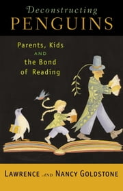 Deconstructing Penguins - Parents, Kids, and the Bond of Reading ebook by Lawrence Goldstone,Nancy Goldstone