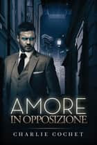 Amore in opposizione ebook by Charlie Cochet, Claudia Nogara