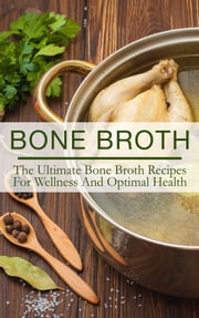 Bone Broth - The Ultimate Bone Broth Recipes For Wellness And Optimal Health ebook by The Total Evolution