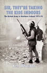 Sir, They're Taking the Kids Indoors' - The British Army in Northern Ireland 1973-74 ebook by Wharton, Ken