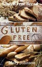 Gluten Free Bread ebook by Mary Johnson