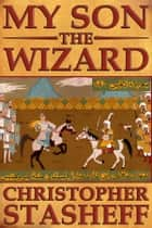 My Son, the Wizard ebook by Christopher Stasheff