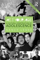 Act Your Age! - A Cultural Construction of Adolescence ebook by Nancy Lesko