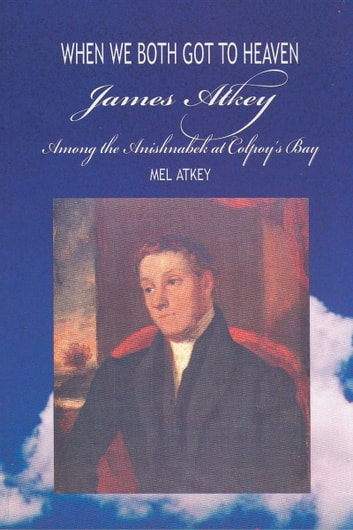 When We Both Got to Heaven - James Atkey Among the Anishnabek at Colpoy's Bay ebook by Mel Atkey