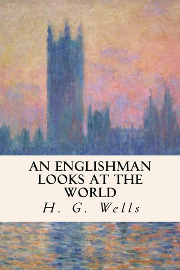 An Englishman Looks at the World ebook by H.G. Wells
