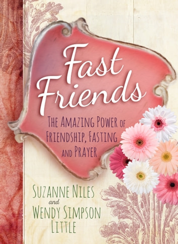 Fast Friends - The Amazing Power of Friendship, Fasting, and Prayer ebook by Suzanne Niles,Wendy Simpson Little
