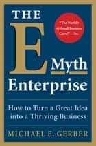 The E-Myth Enterprise - How to Turn a Great Idea into a Thriving Business ebook by