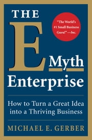 The E-Myth Enterprise - How to Turn a Great Idea into a Thriving Business ebook by Michael E. Gerber