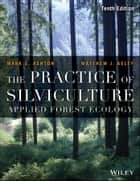 The Practice of Silviculture - Applied Forest Ecology ebook by Mark S. Ashton, Matthew J. Kelty