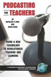 Podcasting for Teachers: Using a New Technology to Revolutionize Teaching and Learning. Emerging Technologies for Evolving Learners. ebook by King, Kathleen P.