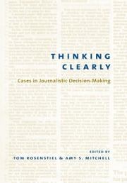 Thinking Clearly - Cases in Journalistic Decision-Making ebook by Tom Rosenstiel,Amy Mitchell