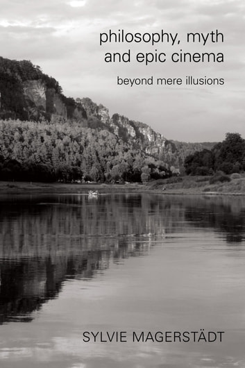 Philosophy, Myth and Epic Cinema - Beyond Mere Illusions ebook by Sylvie Magerstädt