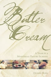 Butter Cream: A Year in a Montreal Pastry School - A Year in a Montreal Pastry School ebook by Denise Roig