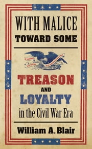 With Malice toward Some - Treason and Loyalty in the Civil War Era ebook by William A. Blair