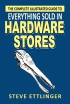 The Complete Illustrated Guide to Everything Sold in Hardware Stores ebook by Steve Ettlinger