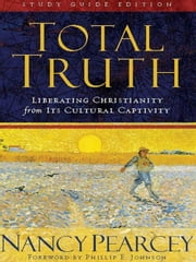 Total Truth (Study Guide Edition - Trade Paperback): Liberating Christianity from Its Cultural Captivity - Liberating Christianity from Its Cultural Captivity ebook by Nancy Pearcey,Phillip E. Johnson