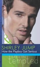 How the Playboy Got Serious (Mills & Boon Modern Tempted) (The McKenna Brothers, Book 2) ebook by Shirley Jump