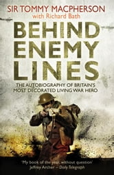 Behind Enemy Lines - The Autobiography of Britain's Most Decorated Living War Hero ebook by Sir Tommy Macpherson,Richard Bath