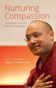 Nurturing Compassion - Teachings from the First Visit to Europe ebook by The 17th Karmapa Ogyen Trinley Dorje,Ringu Tulku Rinpoche,Damchö Diana Finnegan