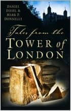 Tales from the Tower of London ebook by Daniel Diehl,Mark P Donnelly