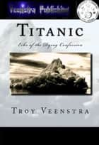 Titanic: Echo of the Dying Confession: Book One of the Aroich Saga ebook by Troy Veenstra