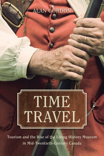 Time Travel - Tourism and the Rise of the Living History Museum in Mid-Twentieth-Century Canada ebook by Alan Gordon