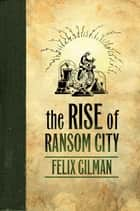 The Rise of Ransom City ebook by Felix Gilman