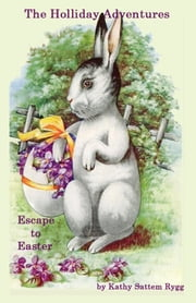 The Holliday Adventures: Escape to Easter ebook by Kathy Sattem Rygg