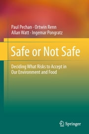 Safe or Not Safe - Deciding What Risks to Accept in Our Environment and Food ebook by Paul Pechan,Ortwin Renn,Allan Watt,Ingemar Pongratz